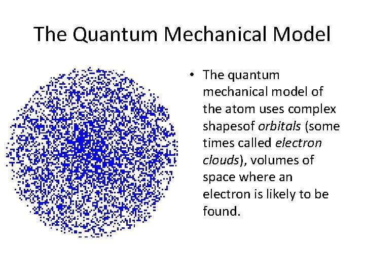The Quantum Mechanical Model • The quantum mechanical model of the atom uses complex