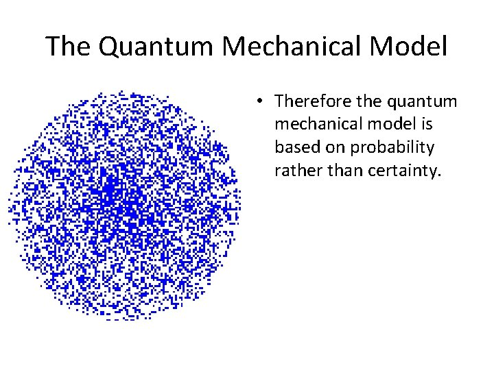 The Quantum Mechanical Model • Therefore the quantum mechanical model is based on probability