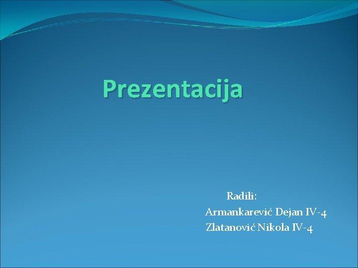 Prezentacija Radili: Armankarević Dejan IV-4 Zlatanović Nikola IV-4