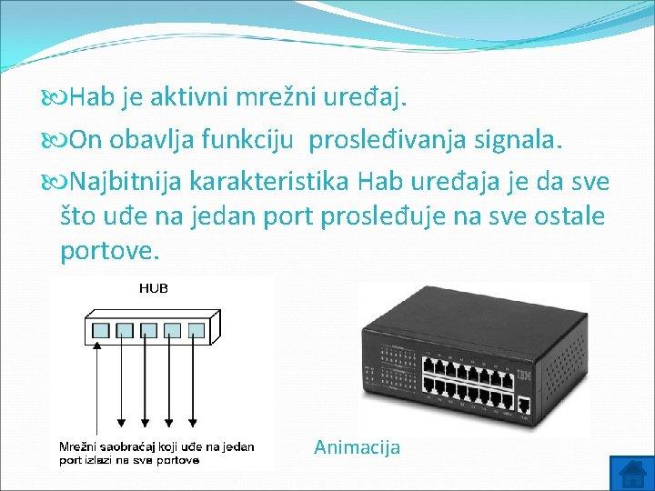 Hab je aktivni mrežni uređaj. On obavlja funkciju prosleđivanja signala. Najbitnija karakteristika Hab