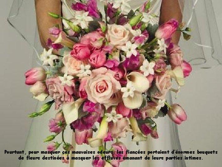 Pourtant, pour masquer ces mauvaises odeurs, les fiancées portaient d'énormes bouquets de fleurs destinées