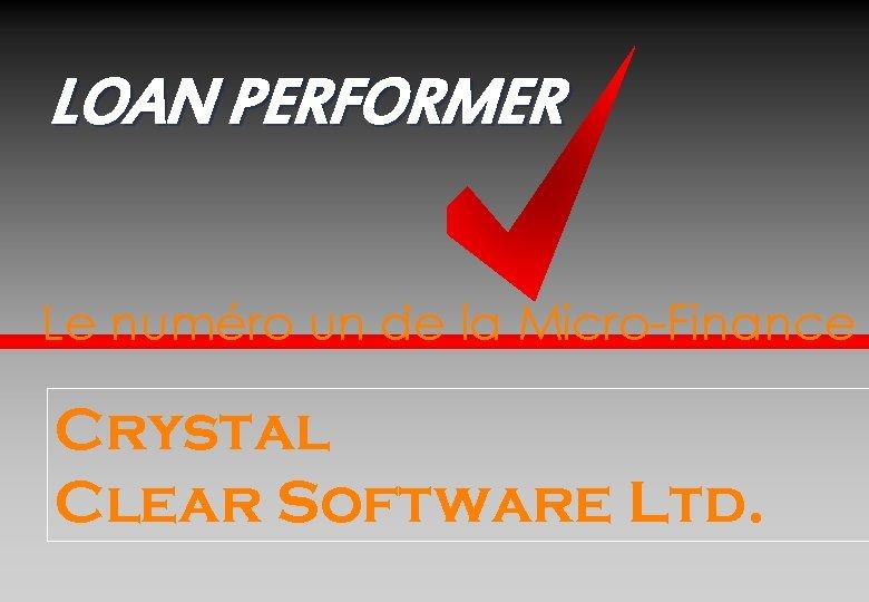 LOAN PERFORMER Le numéro un de la Micro-Finance Crystal Clear Software Ltd.