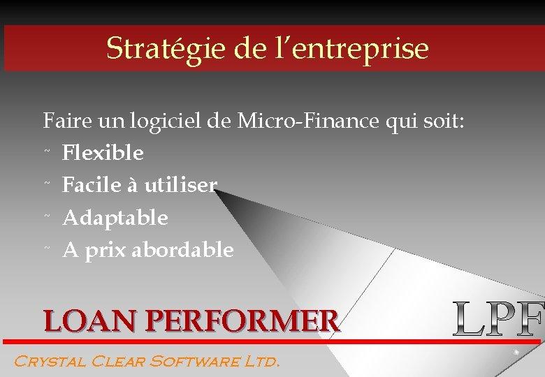Stratégie de l'entreprise Faire un logiciel de Micro-Finance qui soit: ˜ Flexible ˜ Facile