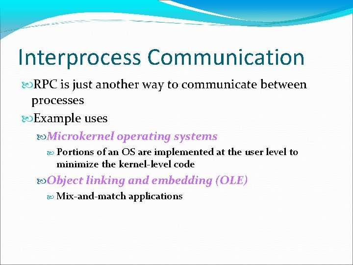 Interprocess Communication RPC is just another way to communicate between processes Example uses Microkernel