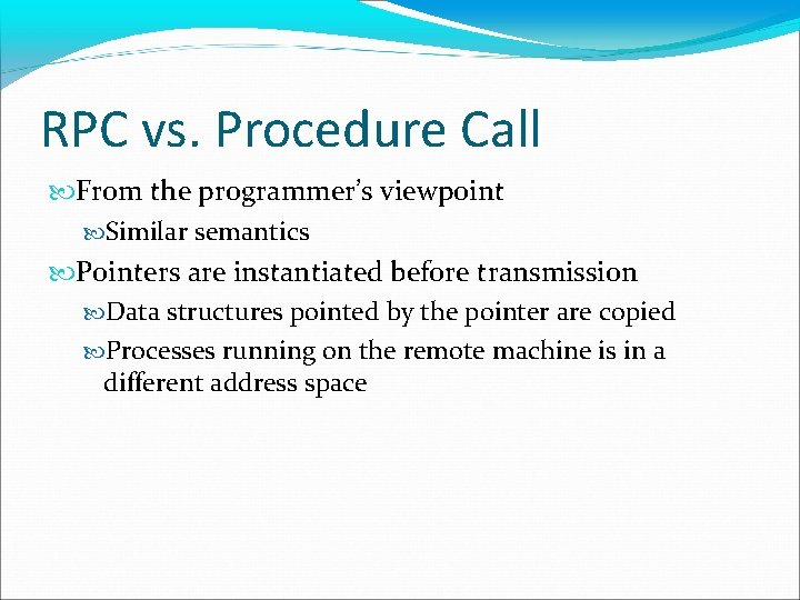 RPC vs. Procedure Call From the programmer's viewpoint Similar semantics Pointers are instantiated before