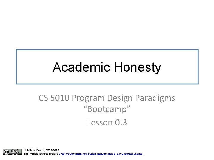 "Academic Honesty CS 5010 Program Design Paradigms ""Bootcamp"" Lesson 0. 3 © Mitchell Wand,"
