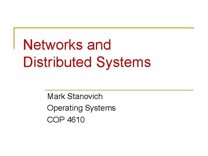 Networks and Distributed Systems Mark Stanovich Operating Systems COP 4610