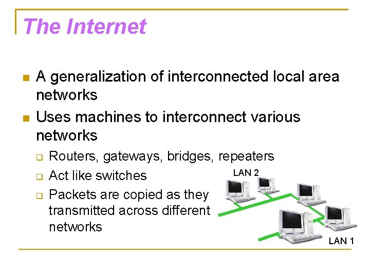 The Internet A generalization of interconnected local area networks Uses machines to interconnect various