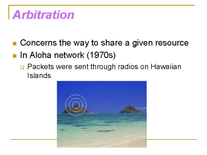 Arbitration Concerns the way to share a given resource In Aloha network (1970 s)