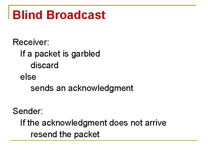 Blind Broadcast Receiver: If a packet is garbled discard else sends an acknowledgment Sender: