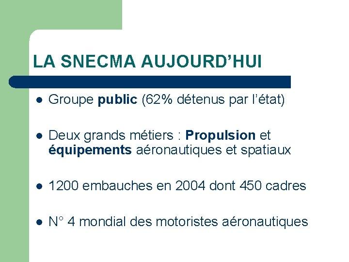 LA SNECMA AUJOURD'HUI l Groupe public (62% détenus par l'état) l Deux grands métiers