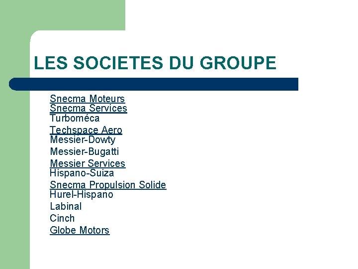 LES SOCIETES DU GROUPE Snecma Moteurs Snecma Services Turboméca Techspace Aero Messier-Dowty Messier-Bugatti Messier