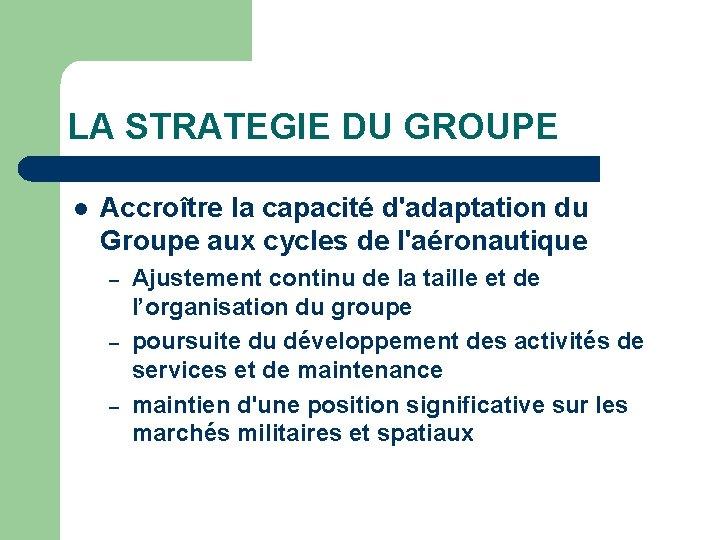 LA STRATEGIE DU GROUPE l Accroître la capacité d'adaptation du Groupe aux cycles de