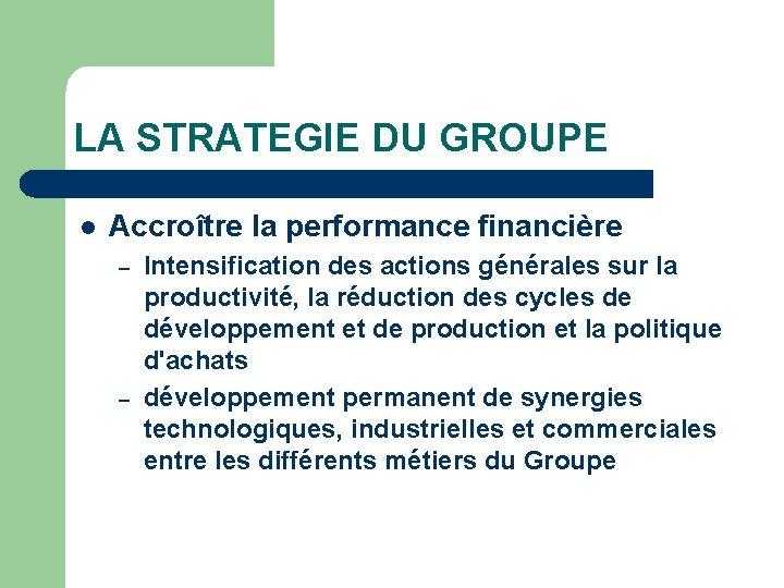 LA STRATEGIE DU GROUPE l Accroître la performance financière – – Intensification des actions