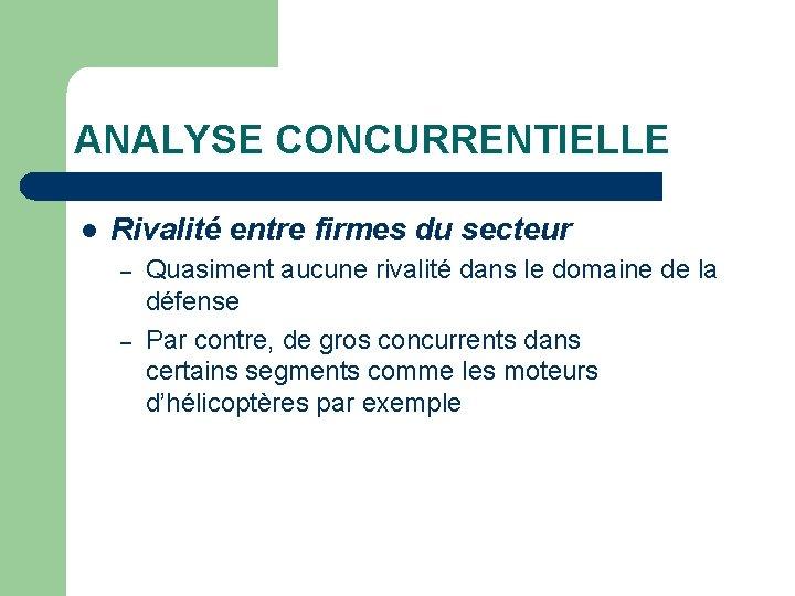 ANALYSE CONCURRENTIELLE l Rivalité entre firmes du secteur – – Quasiment aucune rivalité dans