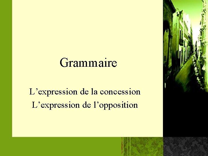 Grammaire L'expression de la concession L'expression de l'opposition