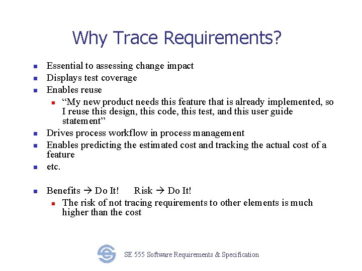Why Trace Requirements? n n n n Essential to assessing change impact Displays test