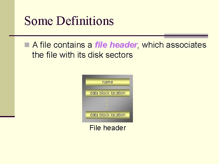 Some Definitions A file contains a file header, which associates the file with its