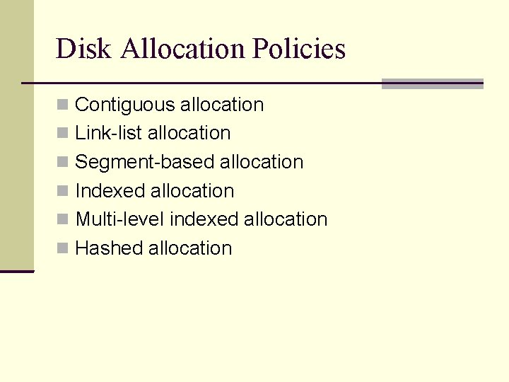 Disk Allocation Policies Contiguous allocation Link-list allocation Segment-based allocation Indexed allocation Multi-level indexed allocation