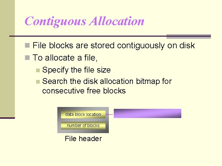 Contiguous Allocation File blocks are stored contiguously on disk To allocate a file, Specify