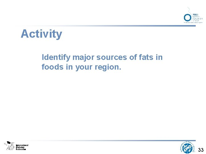 Activity Identify major sources of fats in foods in your region. 33