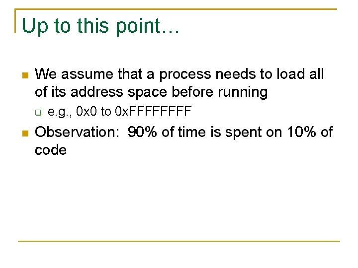 Up to this point… We assume that a process needs to load all of
