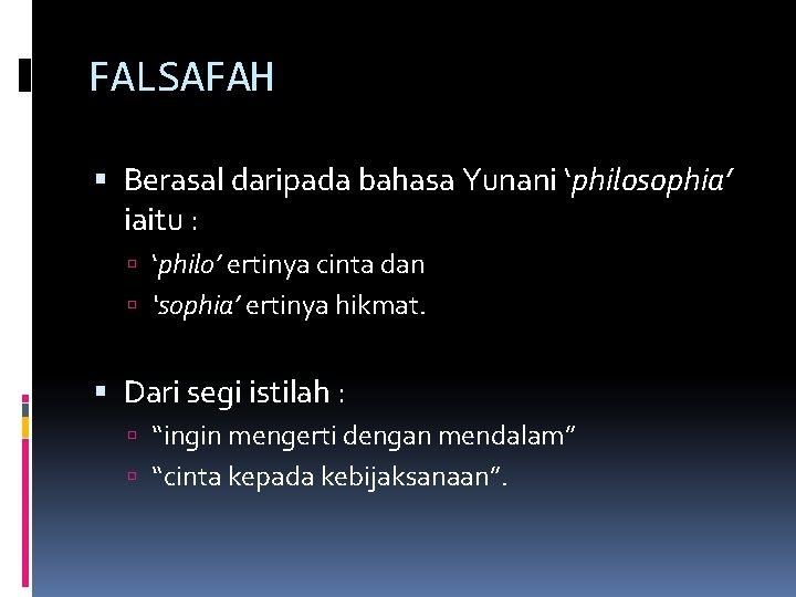 FALSAFAH Berasal daripada bahasa Yunani 'philosophia' iaitu : 'philo' ertinya cinta dan 'sophia' ertinya