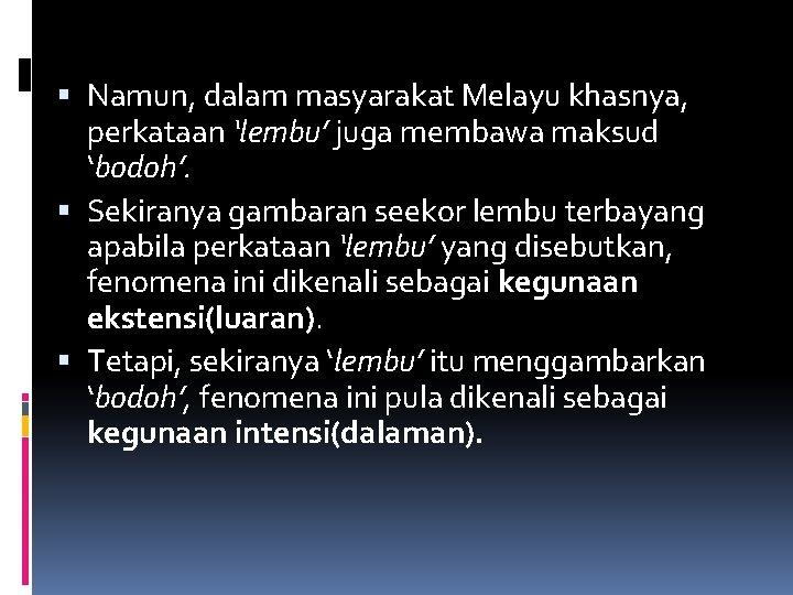 Namun, dalam masyarakat Melayu khasnya, perkataan 'lembu' juga membawa maksud 'bodoh'. Sekiranya gambaran