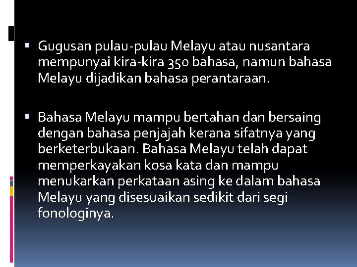 Gugusan pulau-pulau Melayu atau nusantara mempunyai kira-kira 350 bahasa, namun bahasa Melayu dijadikan