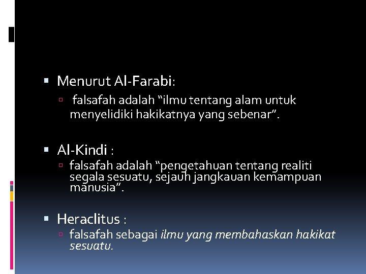 """Menurut Al-Farabi: falsafah adalah """"ilmu tentang alam untuk menyelidiki hakikatnya yang sebenar"""". Al-Kindi"""