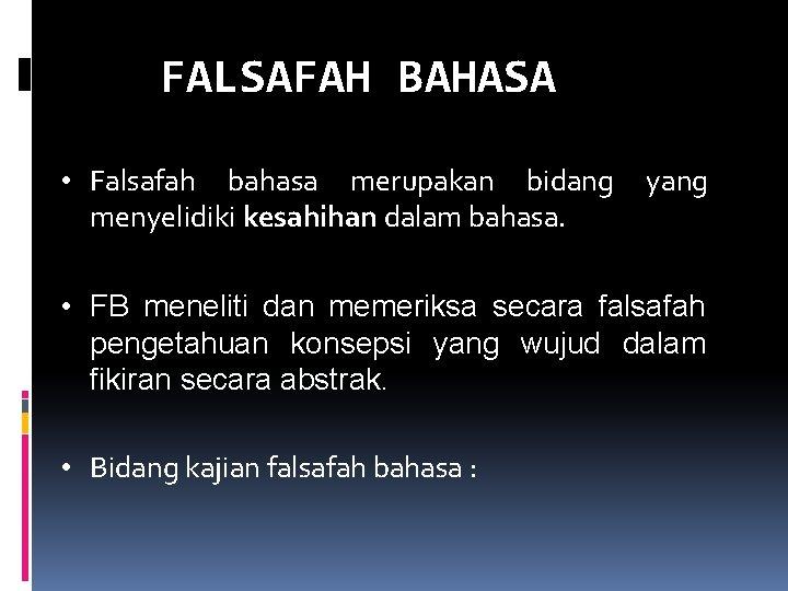 FALSAFAH BAHASA • Falsafah bahasa merupakan bidang menyelidiki kesahihan dalam bahasa. yang • FB
