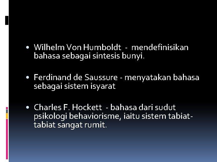 • Wilhelm Von Humboldt - mendefinisikan bahasa sebagai sintesis bunyi. • Ferdinand de