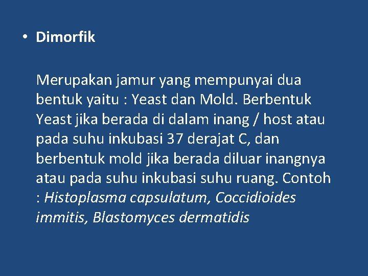 • Dimorfik Merupakan jamur yang mempunyai dua bentuk yaitu : Yeast dan Mold.