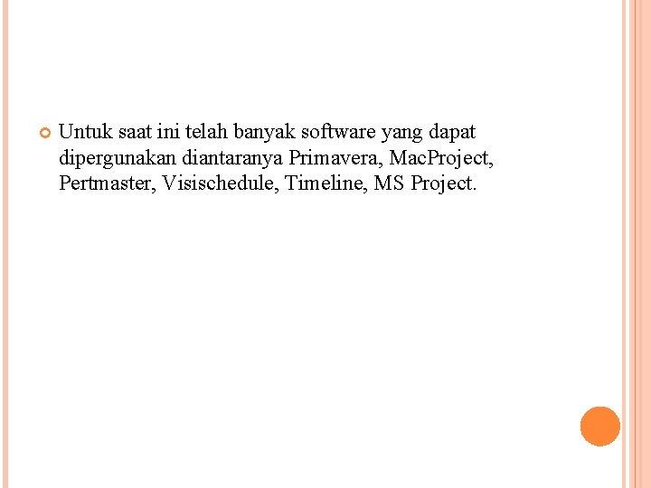 Untuk saat ini telah banyak software yang dapat dipergunakan diantaranya Primavera, Mac. Project,