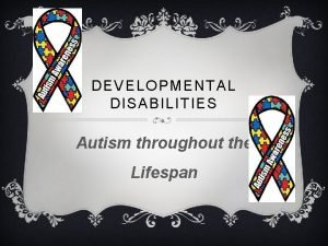 DEVELOPMENTAL DISABILITIES Autism throughout the Lifespan AUTISM AND