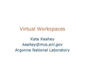 Virtual Workspaces Kate Keahey keaheymcs anl gov Argonne