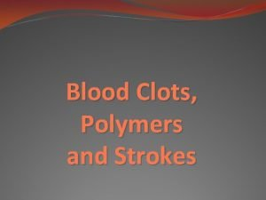 Blood Clots Polymers and Strokes Polymers Polymers are