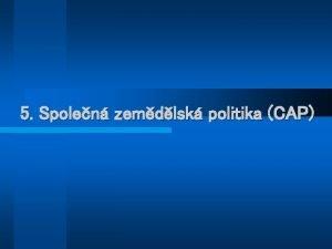 5 Spolen zemdlsk politika CAP Zemdlsk politika obecn