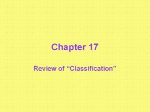 Chapter 17 Review of Classification Classification Grouping things