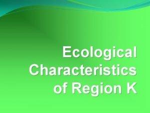 Ecological Characteristics of Region K Region K Region