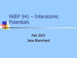 NEEP 541 Interatomic Potentials Fall 2003 Jake Blanchard