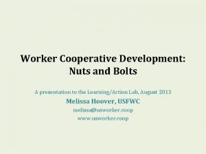 Worker Cooperative Development Nuts and Bolts A presentation