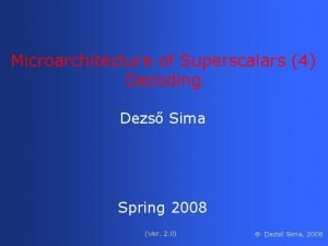 Microarchitecture of Superscalars 4 Decoding Dezs Sima Spring
