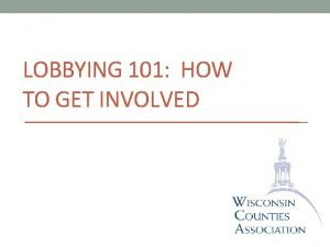 LOBBYING 101 HOW TO GET INVOLVED Why we