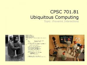CPSC 701 81 Ubiquitous Computing Topic Proxemic Interactions