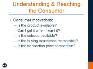 Understanding Reaching the Consumer Consumer motivations Is the