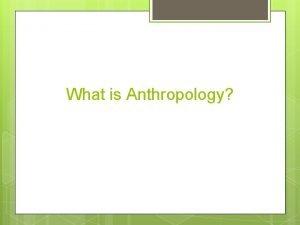 What is Anthropology Anthropology What is Anthropology Anthropology