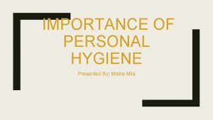 IMPORTANCE OF PERSONAL HYGIENE Presented By Misha Mils