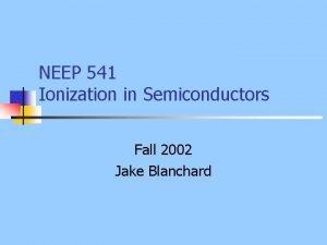 NEEP 541 Ionization in Semiconductors Fall 2002 Jake