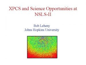 XPCS and Science Opportunities at NSLSII Bob Leheny
